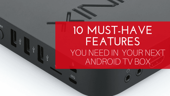10 Must-Have Android TV Box Features For Your Next Device In
