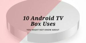 10 Android TV box uses you may not know about