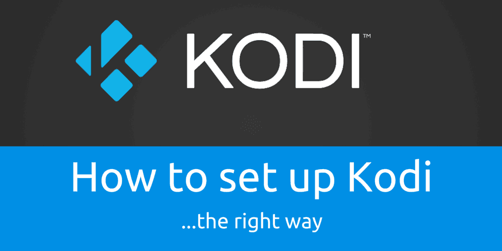 How To Setup Kodi The Right Way: The Ultimate Guide