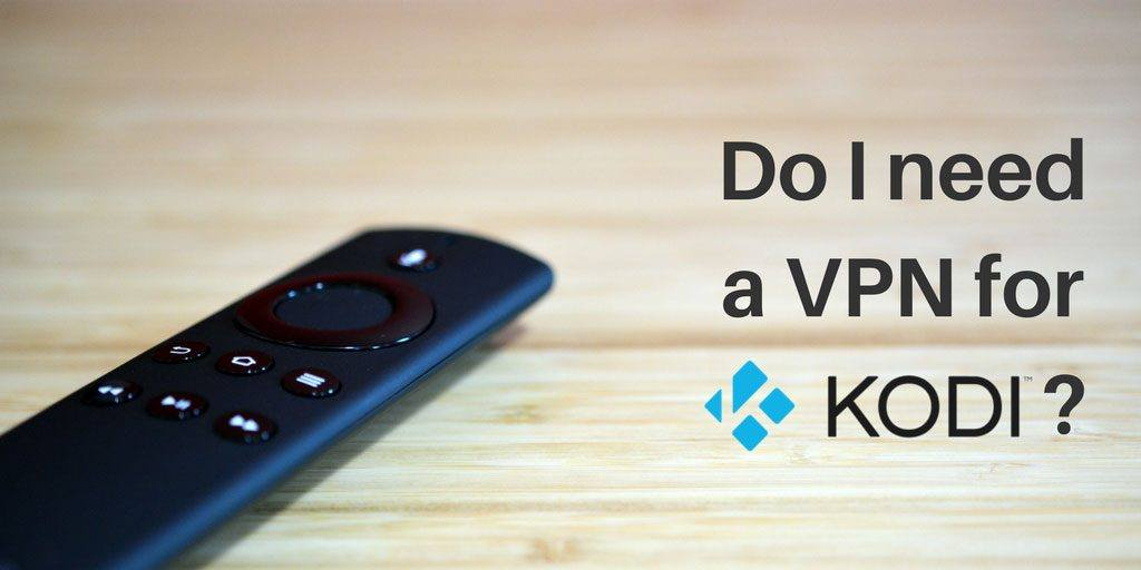 Do I need a VPN for Kodi?