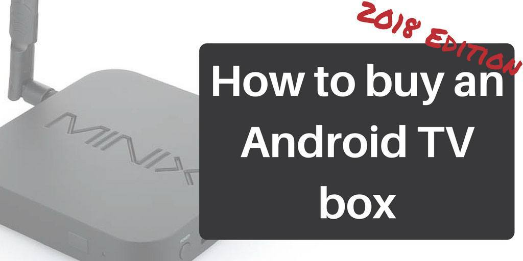 How To Buy An Android Tv Box 2018 Edition