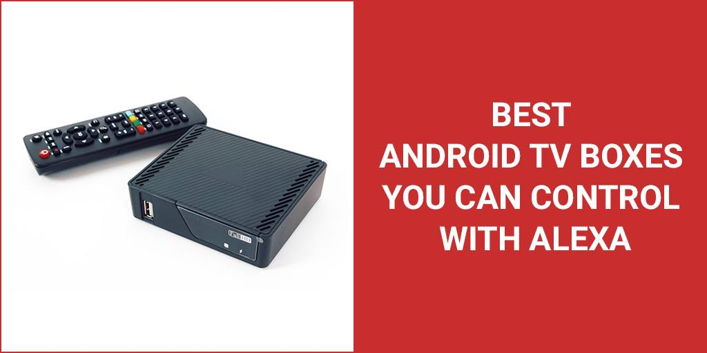 Best Android TV Boxes You Can Control With Alexa