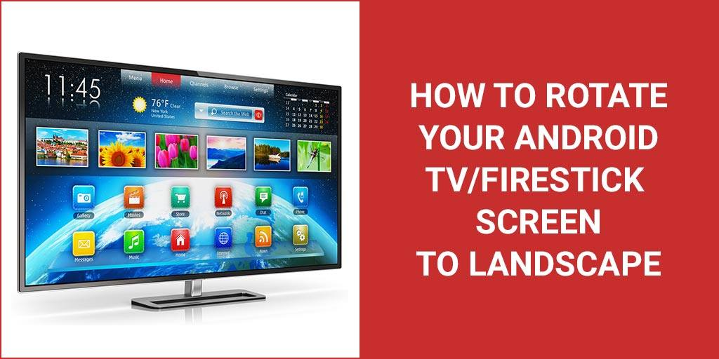 How to rotate your Android TV/Firestick screen to landscape